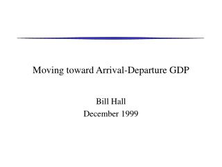 Moving toward Arrival-Departure GDP