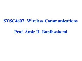 SYSC4607: Wireless Communications Prof. Amir H. Banihashemi