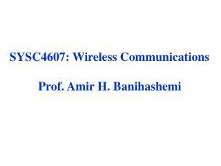 SYSC4607: Wireless Communications Prof. Amir H. Banihashemi