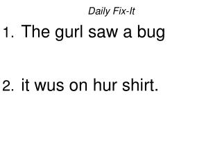 Daily Fix-It  The gurl saw a bug   it wus on hur shirt.