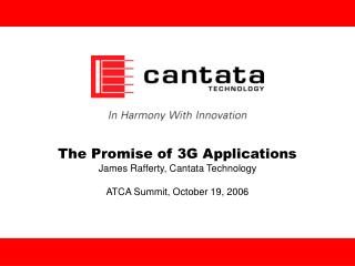 The Promise of 3G Applications James Rafferty, Cantata Technology ATCA Summit, October 19, 2006