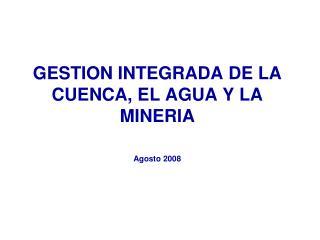 GESTION INTEGRADA DE LA CUENCA, EL AGUA Y LA MINERIA Agosto 2008