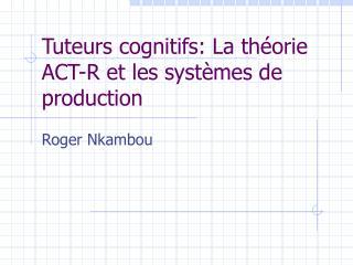 Tuteurs cognitifs: La th éorie ACT-R et les systèmes de production