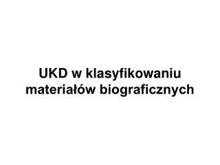 UKD w klasyfikowaniu material w biograficznych
