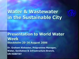Dr. Graham Alabaster, Programme Manager,  Water, Sanitation & Infrastructure Branch,  UN-HABITAT