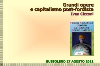 Grandi opere e capitalismo post-fordista Ivan Cicconi BUSSOLENO 27 AGOSTO 2011