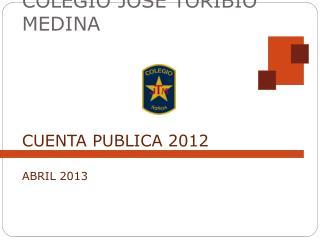 COLEGIO JOSÉ  TORIBIO MEDINA CUENTA  PUBLICA 2012 ABRIL  2013