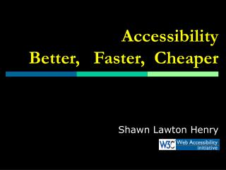 Accessibility Better,   Faster,  Cheaper