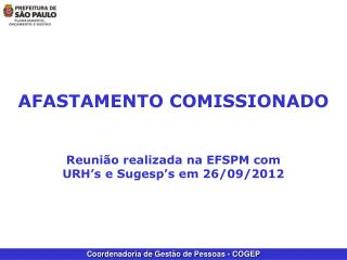 AFASTAMENTO COMISSIONADO Reunião realizada na EFSPM com URH's e Sugesp's em 26/09/2012