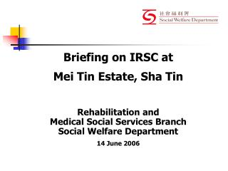 Briefing on IRSC at  Mei Tin Estate, Sha Tin Rehabilitation and  Medical Social Services Branch