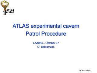 ATLAS experimental cavern  Patrol Procedure LAAWG – October 07 O. Beltramello