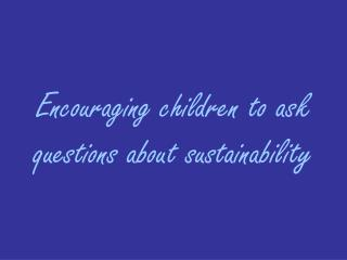 Encouraging children to ask questions about sustainability