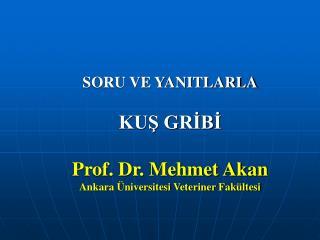 SORU VE YANITLARLA KUŞ GRİBİ Prof. Dr. Mehmet Akan Ankara Üniversitesi Veteriner Fakültesi