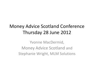 Money Advice Scotland Conference Thursday 28 June 2012