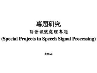 專題研究 語音訊號處理專題 (Special Projects in Speech Signal Processing) 李琳山