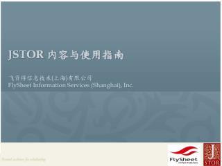 JSTOR  内容与使用指南 飞资得信息技术 ( 上海 ) 有限公司 FlySheet Information Services (Shanghai), Inc.