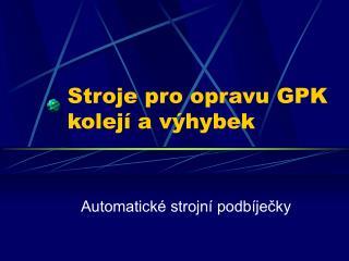 Stroje pro opravu GPK kolej� a v�hybek