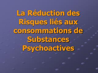 La Réduction des Risques liés aux consommations de Substances Psychoactives