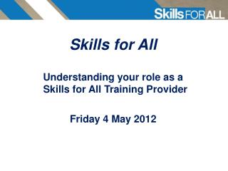 Skills for All  Understanding your role as a Skills for All Training Provider Friday 4 May 2012
