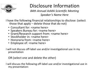 Disclosure Information 84th Annual  AsMA  Scientific Meeting Speaker's Name Here