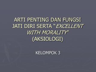 """ARTI PENTING DAN FUNGSI JATI DIRI SERTA """" EXCELLENT WITH MORALITY """" (AKSIOLOGI)"""
