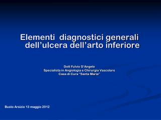 Elementi  diagnostici generali dell'ulcera dell'arto inferiore Dott  Fulvio  D'Angelo
