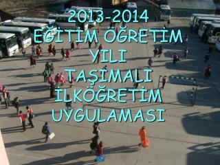 2013-2014  EĞİTİM ÖĞRETİM YILI  TAŞIMALI  İLKÖĞRETİM UYGULAMASI
