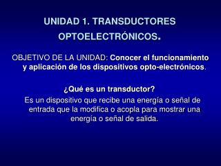 UNIDAD 1. TRANSDUCTORES OPTOELECTRÓNICOS .