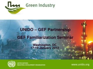 UNIDO – GEF Partnership  GEF Familiarization Seminar Washington, DC 17-19 January 2012