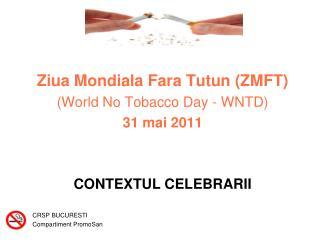 Ziua Mondiala Fara Tutun (ZMFT) (World No Tobacco Day - WNTD) 31 mai 2011 CONTEXTUL CELEBRARII