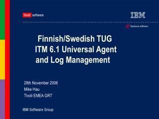 Finnish/Swedish TUG    ITM 6.1 Universal Agent and Log Management