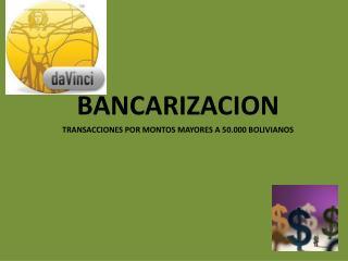 BANCARIZACION TRANSACCIONES POR MONTOS MAYORES A 50.000 BOLIVIANOS