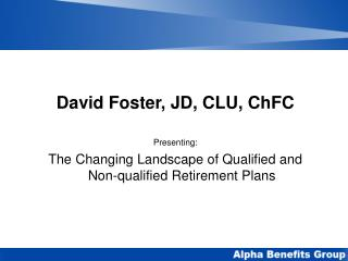David Foster, JD, CLU, ChFC  Presenting: The Changing Landscape of Qualified and Non-qualified Retirement Plans