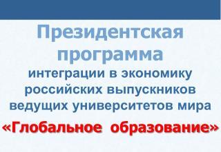 Президентская  программа интеграции в экономику российских выпускников ведущих университетов  мира