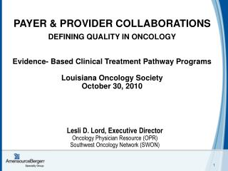 PAYER  PROVIDER COLLABORATIONS  DEFINING QUALITY IN ONCOLOGY    Evidence- Based Clinical Treatment Pathway Programs   Lo