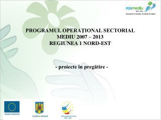 PROGRAMUL OPERAŢIONAL SECTORIAL  MEDIU 2007 – 2013 REGIUNEA 1 NORD-EST