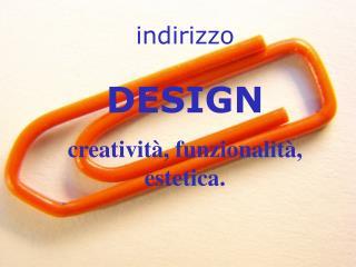 indirizzo DESIGN creatività, funzionalità, estetica.