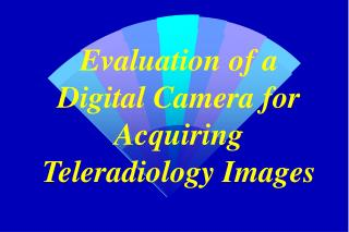 Evaluation of a Digital Camera for Acquiring Teleradiology Images