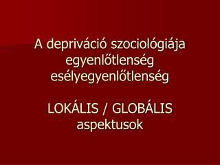 A depriváció szociológiája egyenlőtlenség esélyegyenlőtlenség LOKÁLIS / GLOBÁLIS  aspektusok