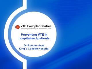 Preventing VTE in hospitalised patients Dr Roopen Arya King's College Hospital