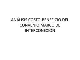 ANÁLISIS COSTO-BENEFICIO DEL CONVENIO MARCO DE INTERCONEXIÓN
