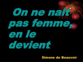 On ne nait pas femme, en le devient .                                   Simone de Beauvoir
