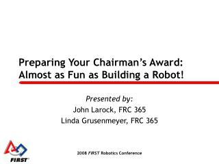 Preparing Your Chairman s Award: Almost as Fun as Building a Robot