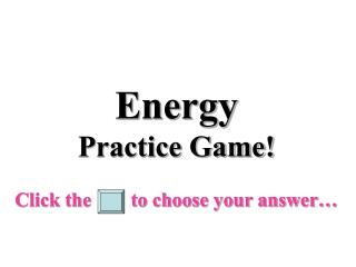 Energy Practice Game! Click the        to choose your answer…