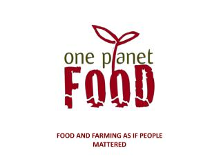 FOOD AND FARMING AS IF PEOPLE MATTERED