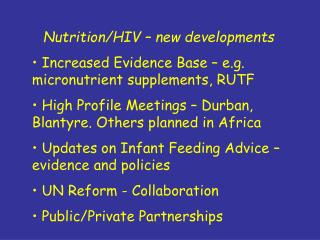 Nutrition/HIV – new developments  Increased Evidence Base – e.g. micronutrient supplements, RUTF