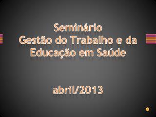 Seminário Gestão do Trabalho e da Educação em Saúde  abril/2013