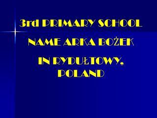 3rd PRIMARY SCHOOL  NAME ARKA BOŻEK IN RYDUŁTOWY, POLAND