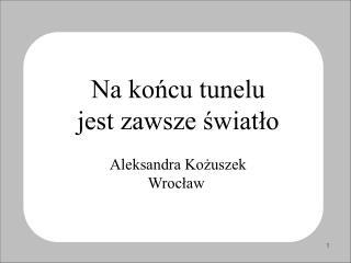 Na końcu tunelu  jest zawsze światło Aleksandra Kożuszek  Wrocław