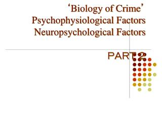 ' Biology of Crime ' Psychophysiological Factors Neuropsychological Factors PART 2